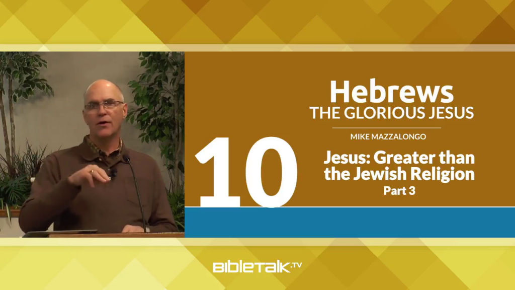Hebrews: The Glorious Jesus – Greater than the Jewish Religion, Part 3